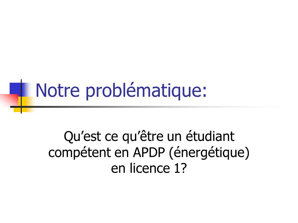 Notre problématique: Quest ce quêtre un étudiant compétent en APDP (énergétique) en licence 1?