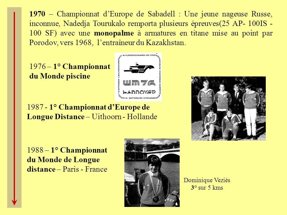 1987 - 1° Championnat dEurope de Longue Distance – Uithoorn - Hollande 1988 – 1° Championnat du Monde de Longue distance – Paris - France Dominique Veziés 3° sur 5 kms 1976 – 1° Championnat du Monde piscine 1970 – Championnat dEurope de Sabadell : Une jeune nageuse Russe, inconnue, Nadedja Tourukalo remporta plusieurs épreuves(25 AP- 100IS - 100 SF) avec une monopalme à armatures en titane mise au point par Porodov, vers 1968, lentraîneur du Kazakhstan.