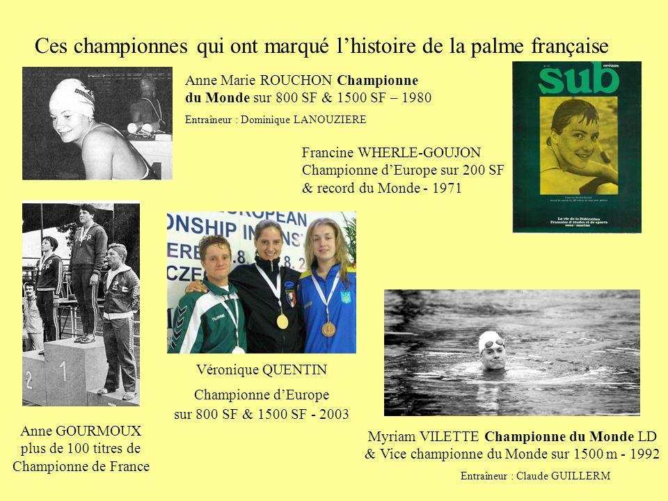 Ces championnes qui ont marqué lhistoire de la palme française Anne Marie ROUCHON Championne du Monde sur 800 SF & 1500 SF – 1980 Entraîneur : Dominique LANOUZIERE Anne GOURMOUX plus de 100 titres de Championne de France Myriam VILETTE Championne du Monde LD & Vice championne du Monde sur 1500 m - 1992 Entraîneur : Claude GUILLERM Francine WHERLE-GOUJON Championne dEurope sur 200 SF & record du Monde - 1971 Véronique QUENTIN Championne dEurope sur 800 SF & 1500 SF - 2003