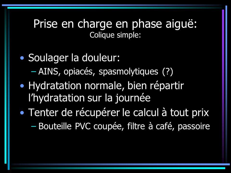 Prise en charge en phase aiguë: Colique simple: Soulager la douleur: –AINS, opiacés, spasmolytiques (?) Hydratation normale, bien répartir lhydratatio