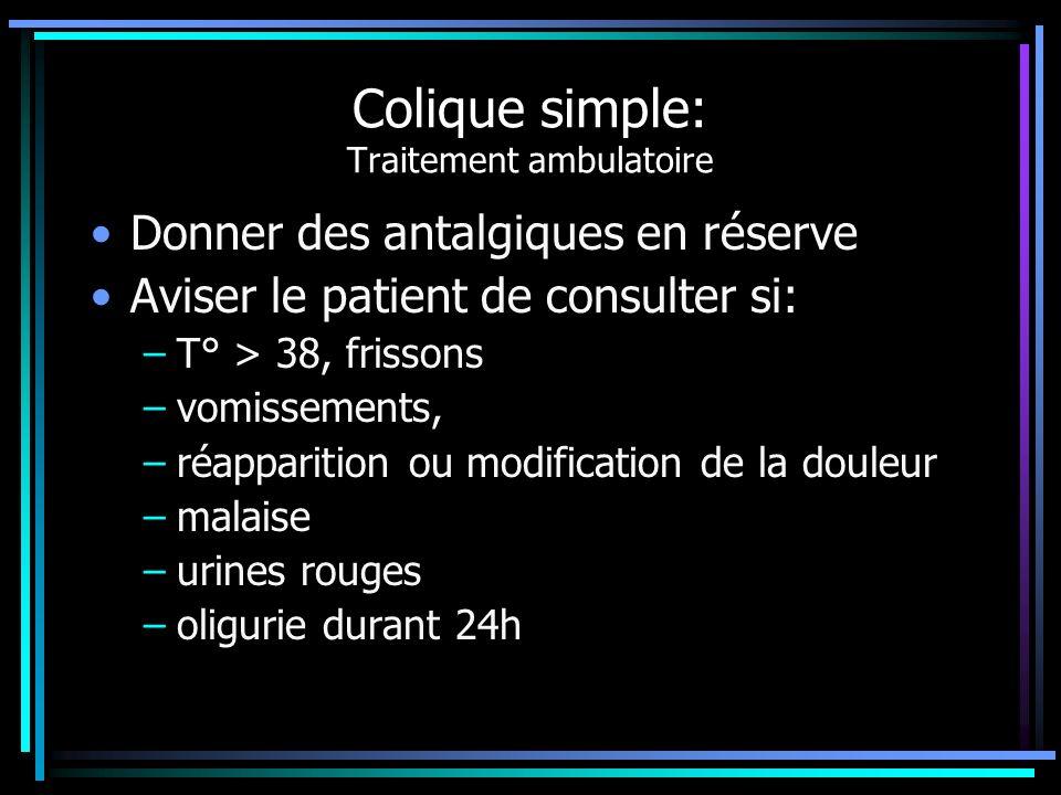 Colique simple: Traitement ambulatoire Donner des antalgiques en réserve Aviser le patient de consulter si: –T° > 38, frissons –vomissements, –réappar