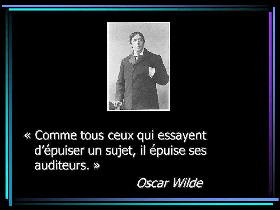 « Comme tous ceux qui essayent dépuiser un sujet, il épuise ses auditeurs. » Oscar Wilde