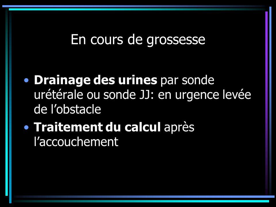 En cours de grossesse Drainage des urines par sonde urétérale ou sonde JJ: en urgence levée de lobstacle Traitement du calcul après laccouchement