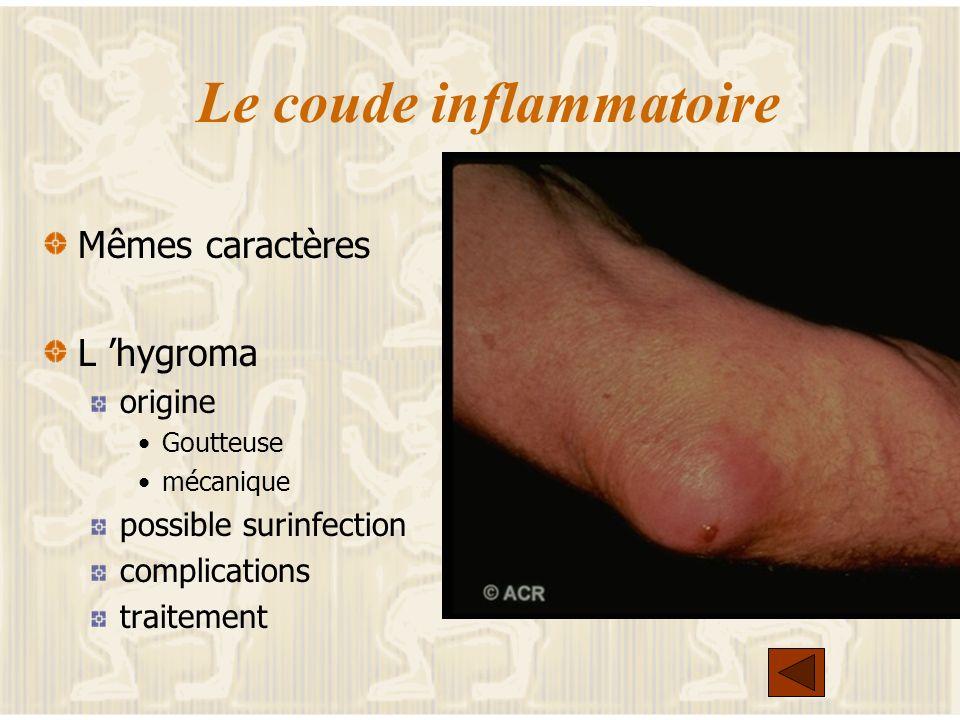 Le coude inflammatoire Mêmes caractères L hygroma origine Goutteuse mécanique possible surinfection complications traitement