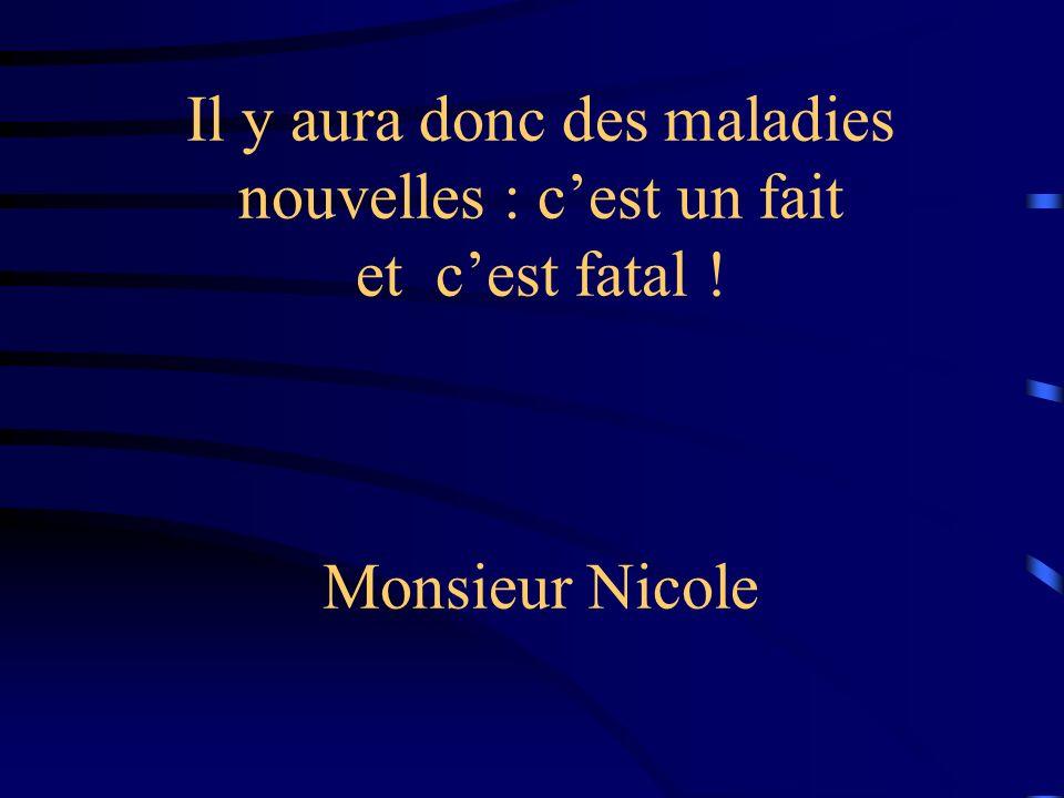 Il y aura donc des maladies nouvelles : cest un fait et cest fatal ! Monsieur Nicole