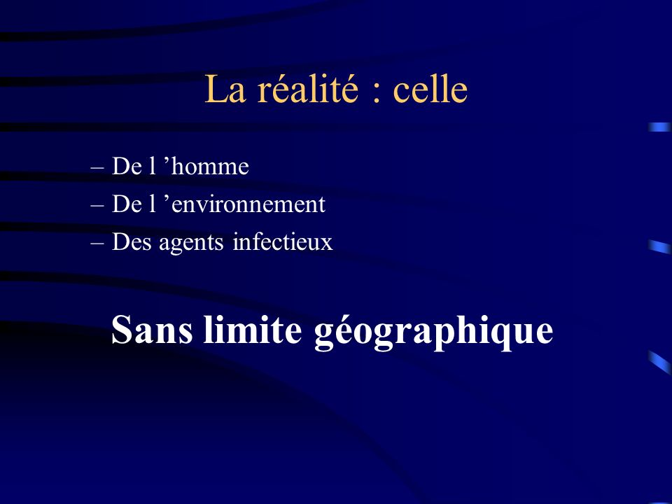 La réalité : celle –De l homme –De l environnement –Des agents infectieux Sans limite géographique