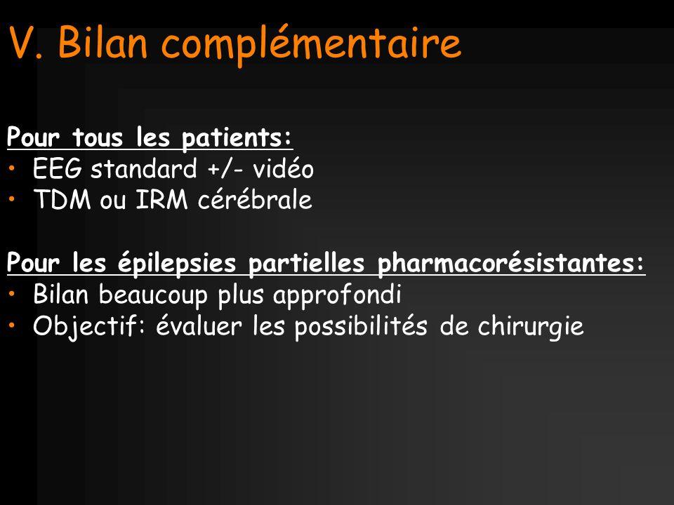 V. Bilan complémentaire Pour tous les patients: EEG standard +/- vidéo TDM ou IRM cérébrale Pour les épilepsies partielles pharmacorésistantes: Bilan