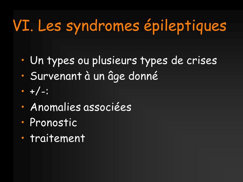 VI. Les syndromes épileptiques Un types ou plusieurs types de crises Survenant à un âge donné +/-: Anomalies associées Pronostic traitement