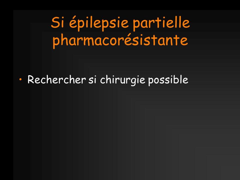 Si épilepsie partielle pharmacorésistante Rechercher si chirurgie possible