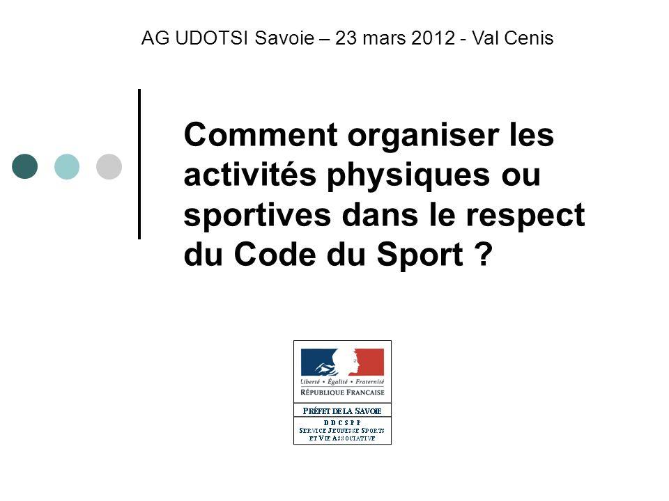 Comment organiser les activités physiques ou sportives dans le respect du Code du Sport ? AG UDOTSI Savoie – 23 mars 2012 - Val Cenis