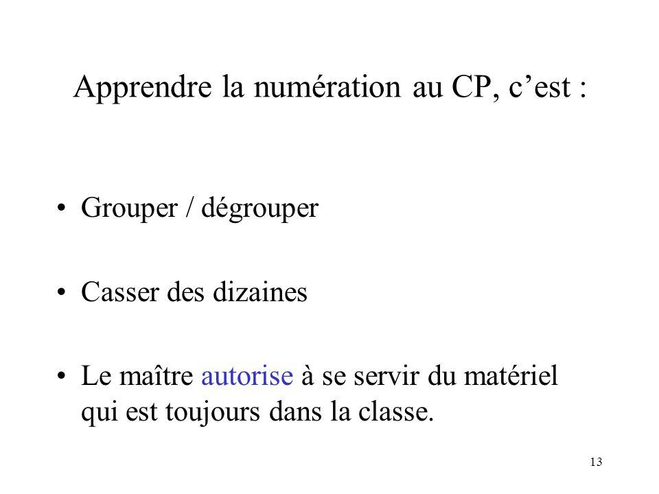 13 Apprendre la numération au CP, cest : Grouper / dégrouper Casser des dizaines Le maître autorise à se servir du matériel qui est toujours dans la c