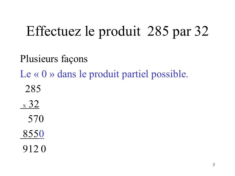 3 Effectuez le produit 285 par 32 Plusieurs façons Le « 0 » dans le produit partiel possible. 285 x 32 570 8550 912 0