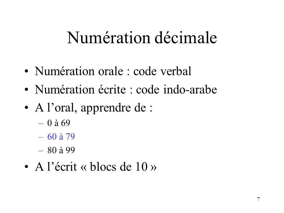 7 Numération décimale Numération orale : code verbal Numération écrite : code indo-arabe A loral, apprendre de : –0 à 69 –60 à 79 –80 à 99 A lécrit «