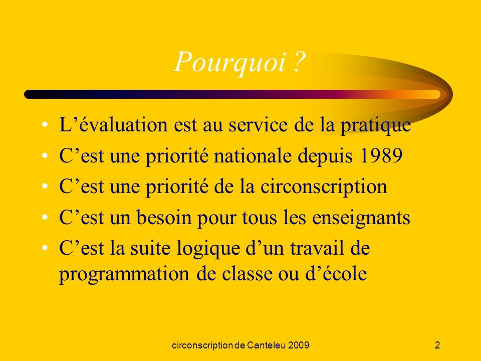 circonscription de Canteleu 20092 Pourquoi ? Lévaluation est au service de la pratique Cest une priorité nationale depuis 1989 Cest une priorité de la