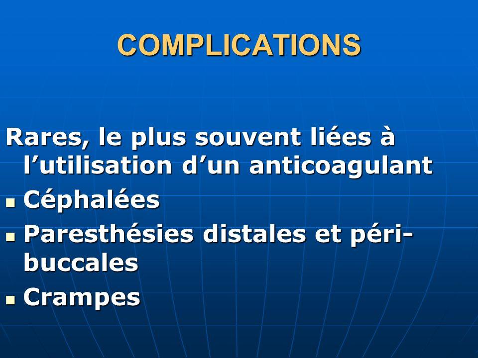 COMPLICATIONS Rares, le plus souvent liées à lutilisation dun anticoagulant Céphalées Céphalées Paresthésies distales et péri- buccales Paresthésies d