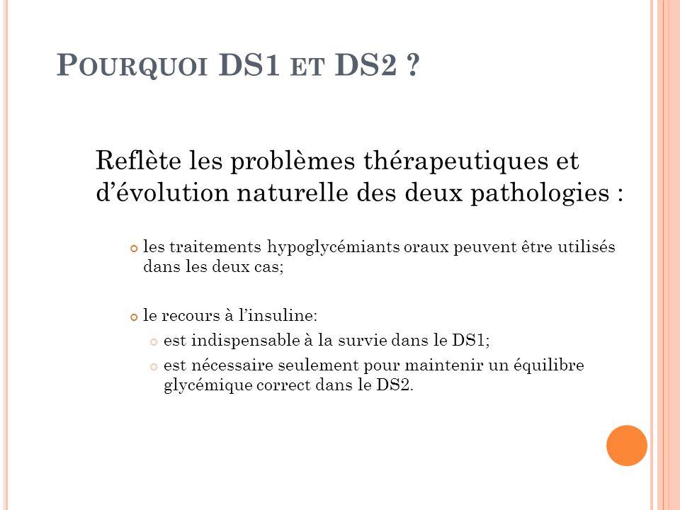 P OURQUOI DS1 ET DS2 ? Reflète les problèmes thérapeutiques et dévolution naturelle des deux pathologies : les traitements hypoglycémiants oraux peuve