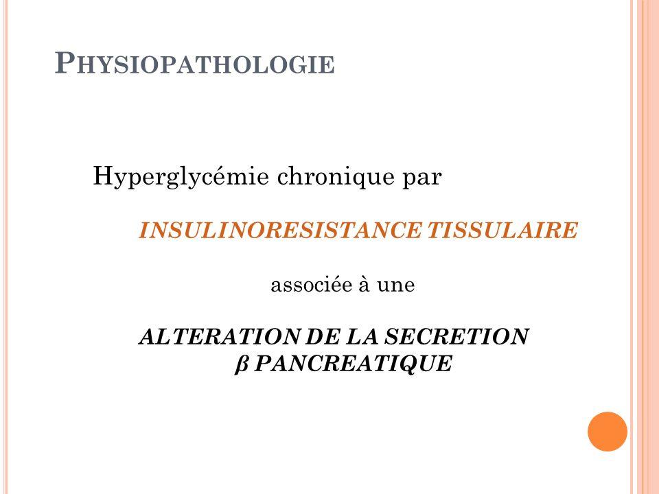 P HYSIOPATHOLOGIE Hyperglycémie chronique par INSULINORESISTANCE TISSULAIRE associée à une ALTERATION DE LA SECRETION β PANCREATIQUE