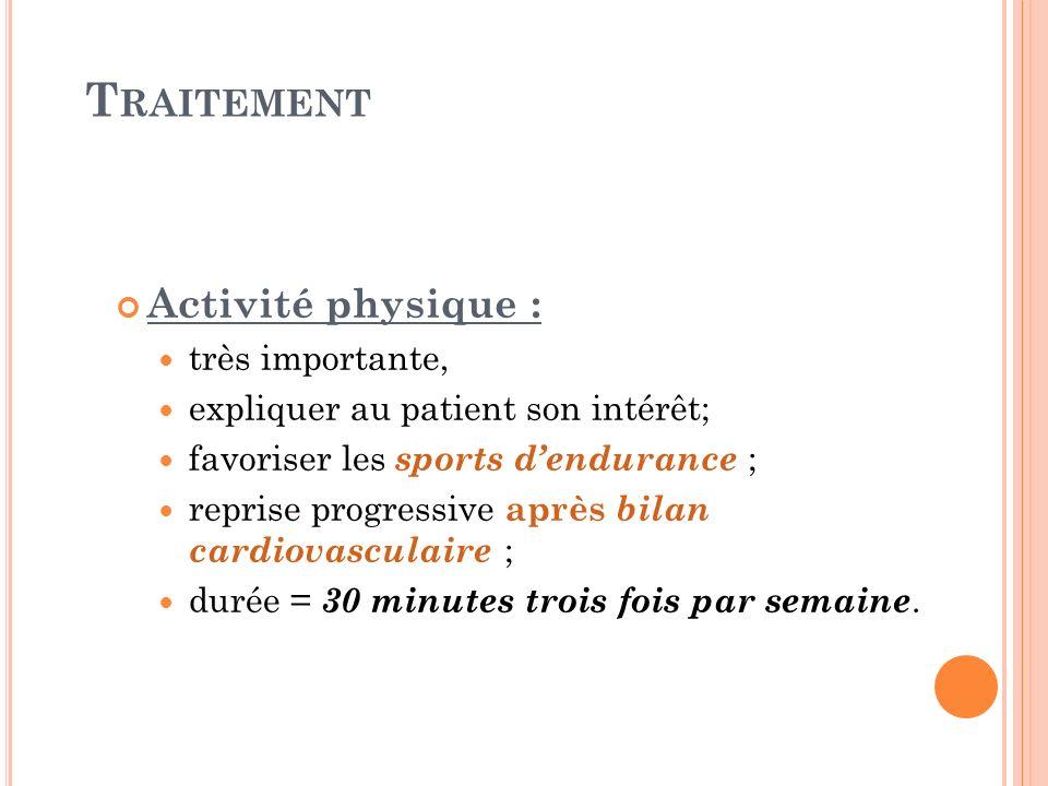 T RAITEMENT Activité physique : très importante, expliquer au patient son intérêt; favoriser les sports dendurance ; reprise progressive après bilan c