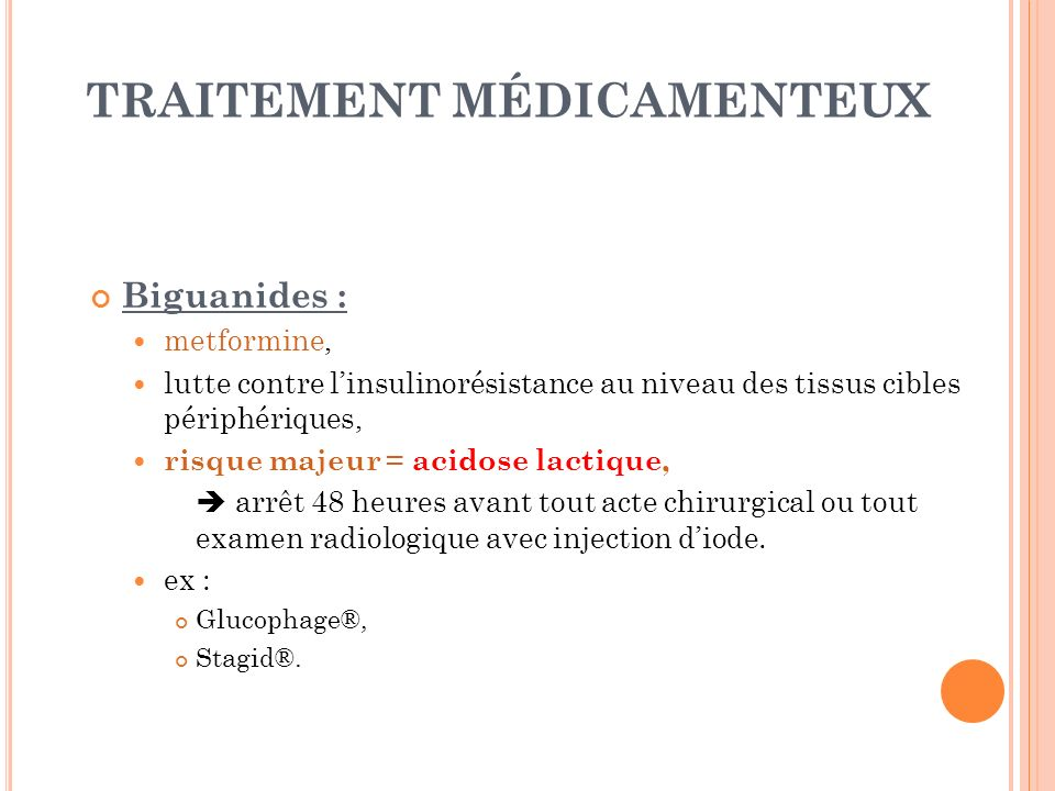 TRAITEMENT MÉDICAMENTEUX Biguanides : metformine, lutte contre linsulinorésistance au niveau des tissus cibles périphériques, risque majeur = acidose