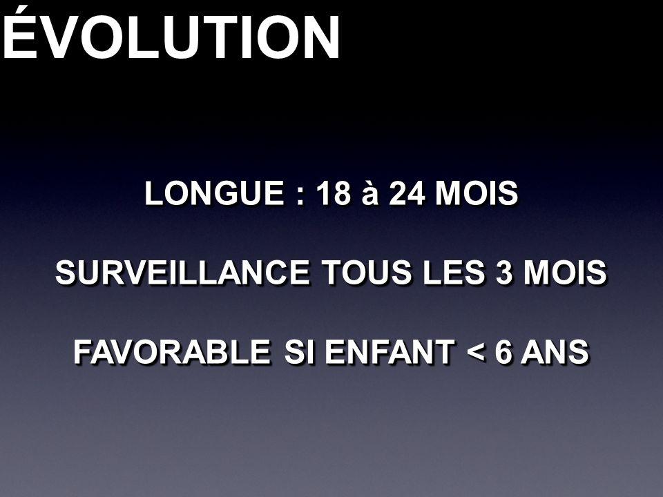 ÉVOLUTIONÉVOLUTION LONGUE : 18 à 24 MOIS SURVEILLANCE TOUS LES 3 MOIS FAVORABLE SI ENFANT < 6 ANS LONGUE : 18 à 24 MOIS SURVEILLANCE TOUS LES 3 MOIS F