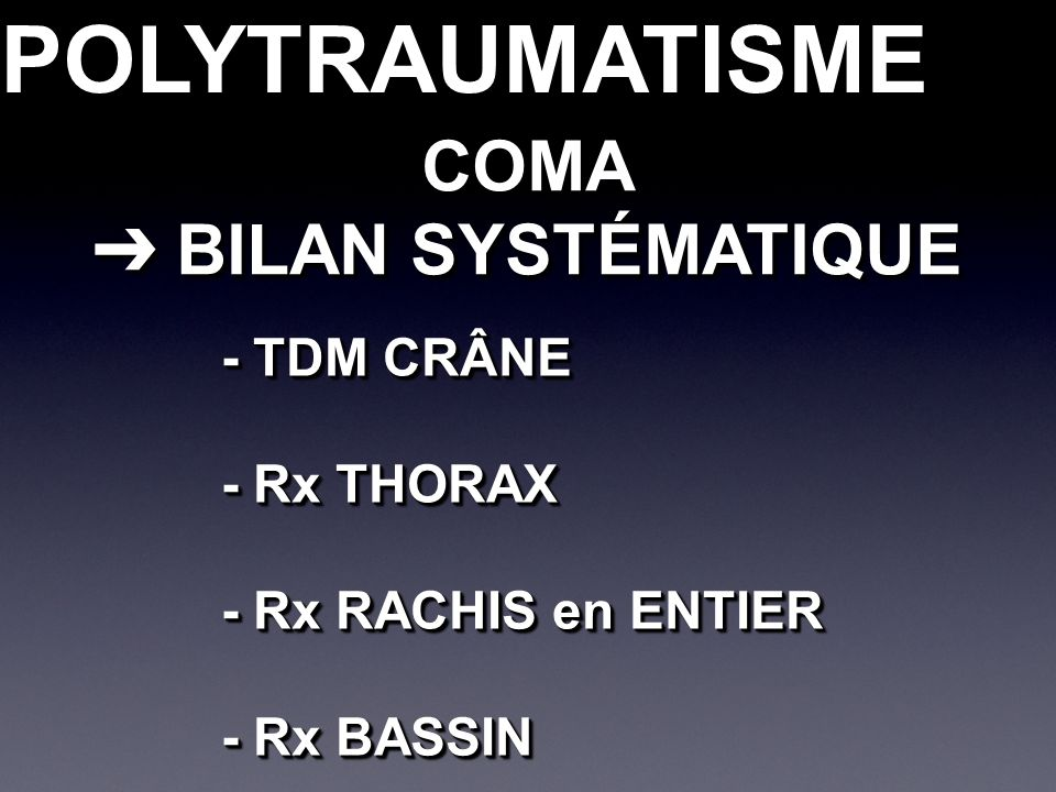 POLYTRAUMATISMEPOLYTRAUMATISMECOMA BILAN SYSTÉMATIQUE BILAN SYSTÉMATIQUECOMA - TDM CRÂNE - Rx THORAX - Rx RACHIS en ENTIER - Rx BASSIN - TDM CRÂNE - Rx THORAX - Rx RACHIS en ENTIER - Rx BASSIN