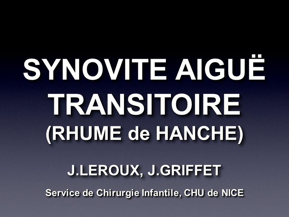 SYNOVITE AIGUË TRANSITOIRE (RHUME de HANCHE) SYNOVITE AIGUË TRANSITOIRE (RHUME de HANCHE) J.LEROUX, J.GRIFFET Service de Chirurgie Infantile, CHU de NICE