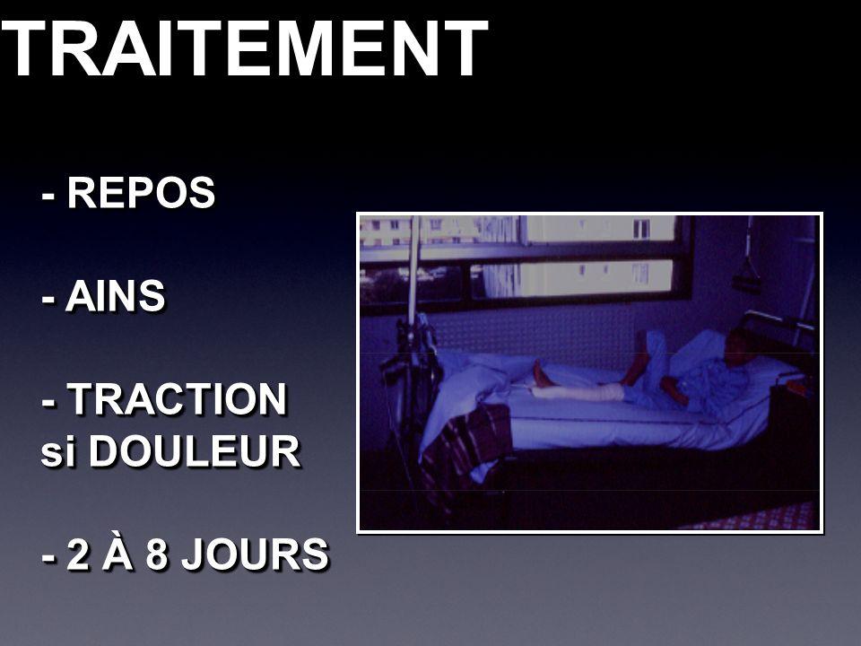TRAITEMENTTRAITEMENT - REPOS - AINS - TRACTION si DOULEUR - 2 À 8 JOURS - REPOS - AINS - TRACTION si DOULEUR - 2 À 8 JOURS