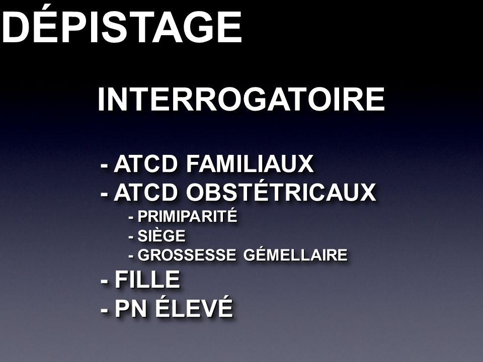 DÉPISTAGEDÉPISTAGEINTERROGATOIREINTERROGATOIRE - ATCD FAMILIAUX - ATCD OBSTÉTRICAUX - PRIMIPARITÉ - SIÈGE - GROSSESSE GÉMELLAIRE - FILLE - PN ÉLEVÉ - ATCD FAMILIAUX - ATCD OBSTÉTRICAUX - PRIMIPARITÉ - SIÈGE - GROSSESSE GÉMELLAIRE - FILLE - PN ÉLEVÉ