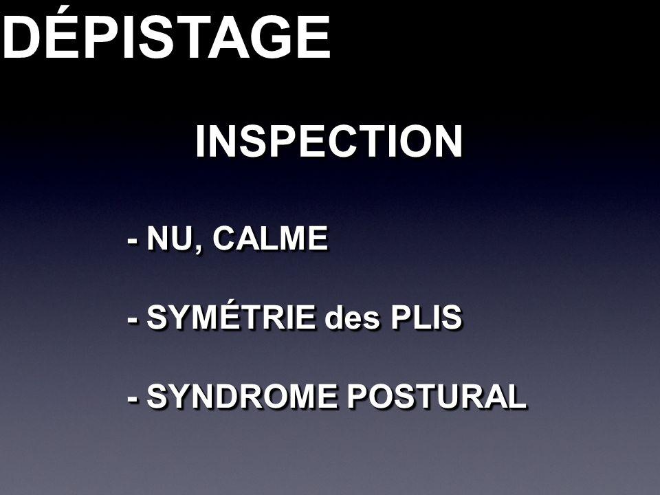 DÉPISTAGEDÉPISTAGEINSPECTIONINSPECTION - NU, CALME - SYMÉTRIE des PLIS - SYNDROME POSTURAL - NU, CALME - SYMÉTRIE des PLIS - SYNDROME POSTURAL