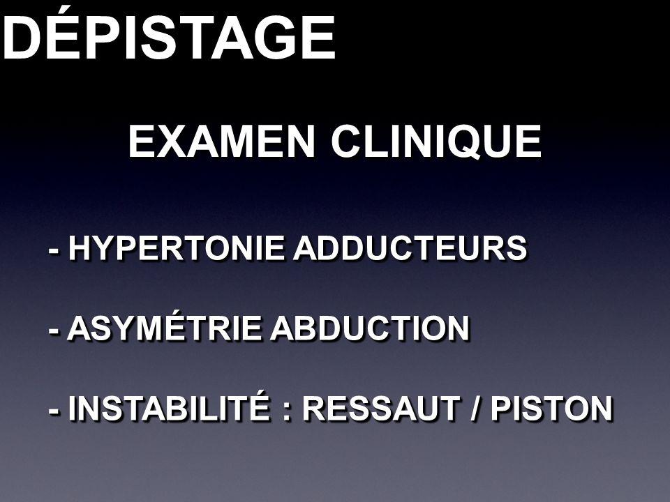 DÉPISTAGEDÉPISTAGE EXAMEN CLINIQUE - HYPERTONIE ADDUCTEURS - ASYMÉTRIE ABDUCTION - INSTABILITÉ : RESSAUT / PISTON - HYPERTONIE ADDUCTEURS - ASYMÉTRIE ABDUCTION - INSTABILITÉ : RESSAUT / PISTON