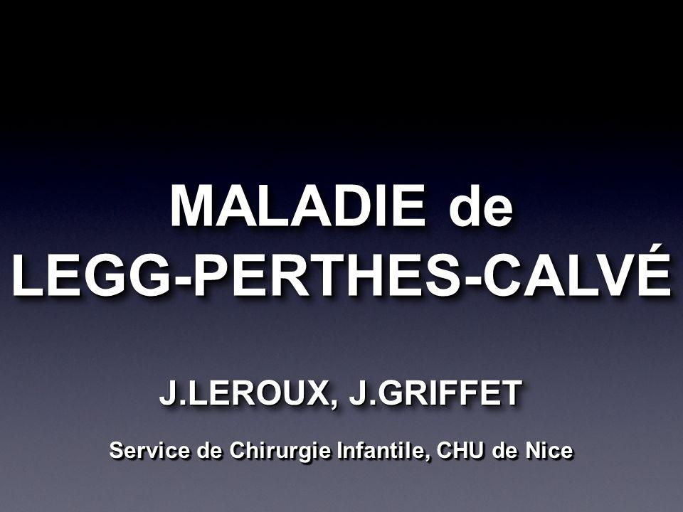 MALADIE de LEGG-PERTHES-CALVÉ LEGG-PERTHES-CALVÉ J.LEROUX, J.GRIFFET Service de Chirurgie Infantile, CHU de Nice