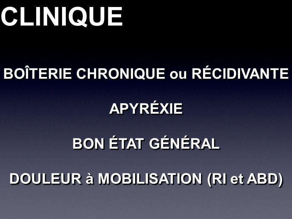 CLINIQUECLINIQUE BOÎTERIE CHRONIQUE ou RÉCIDIVANTE APYRÉXIE BON ÉTAT GÉNÉRAL DOULEUR à MOBILISATION (RI et ABD) BOÎTERIE CHRONIQUE ou RÉCIDIVANTE APYRÉXIE BON ÉTAT GÉNÉRAL DOULEUR à MOBILISATION (RI et ABD)