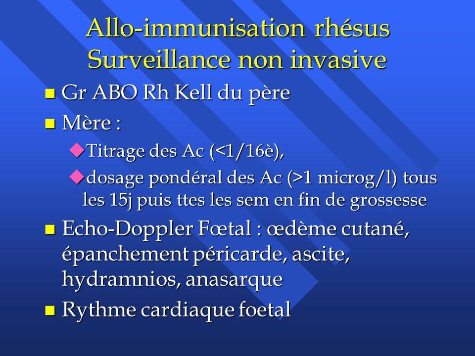 Allo-immunisation rhésus Surveillance non invasive n Gr ABO Rh Kell du père n Mère : uTitrage des Ac (<1/16è), udosage pondéral des Ac (>1 microg/l) t