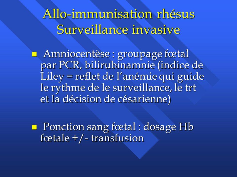 Allo-immunisation rhésus Surveillance invasive n Amniocentèse : groupage fœtal par PCR, bilirubinamnie (indice de Liley = reflet de lanémie qui guide