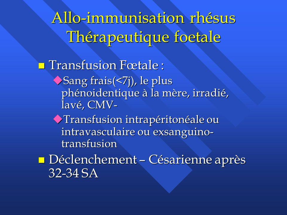 Allo-immunisation rhésus Thérapeutique foetale n Transfusion Fœtale : uSang frais(<7j), le plus phénoidentique à la mère, irradié, lavé, CMV- uTransfu