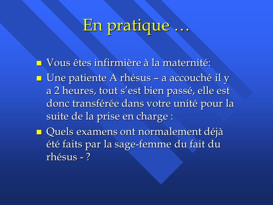 En pratique … n Vous êtes infirmière à la maternité: n Une patiente A rhésus – a accouché il y a 2 heures, tout sest bien passé, elle est donc transfé