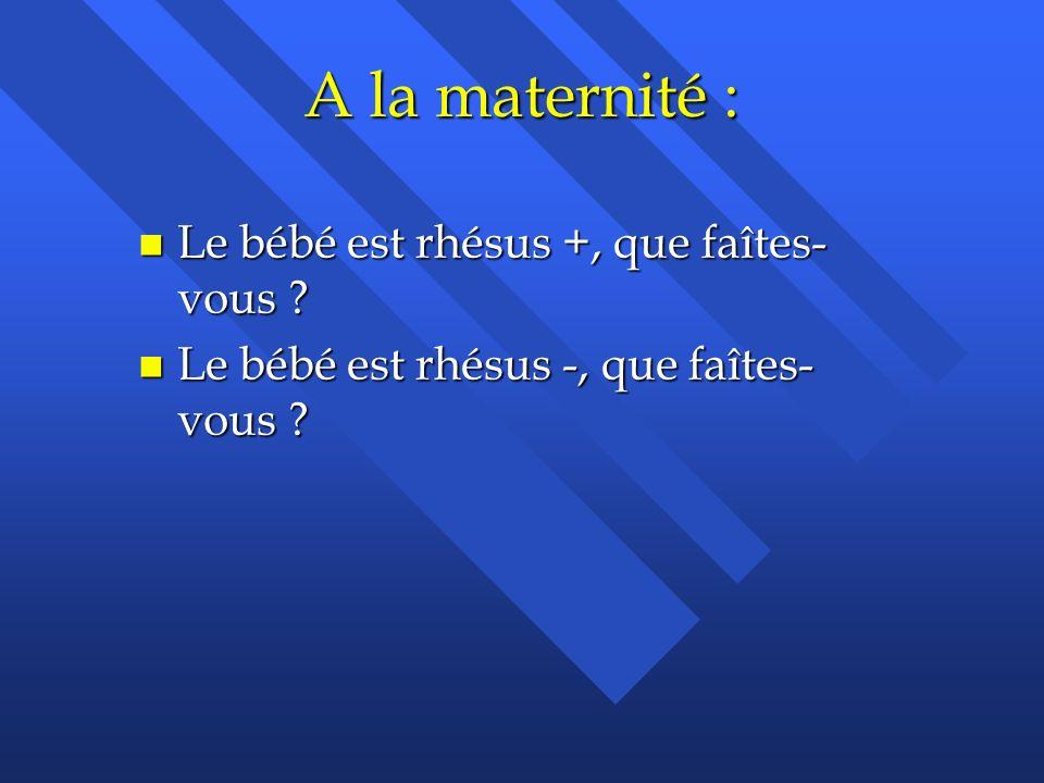 A la maternité : n Le bébé est rhésus +, que faîtes- vous ? n Le bébé est rhésus -, que faîtes- vous ?
