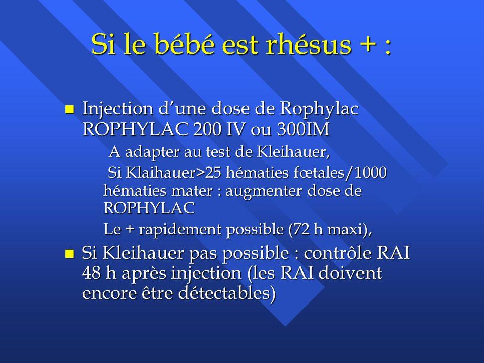 Si le bébé est rhésus + : n Injection dune dose de Rophylac ROPHYLAC 200 IV ou 300IM A adapter au test de Kleihauer, A adapter au test de Kleihauer, S