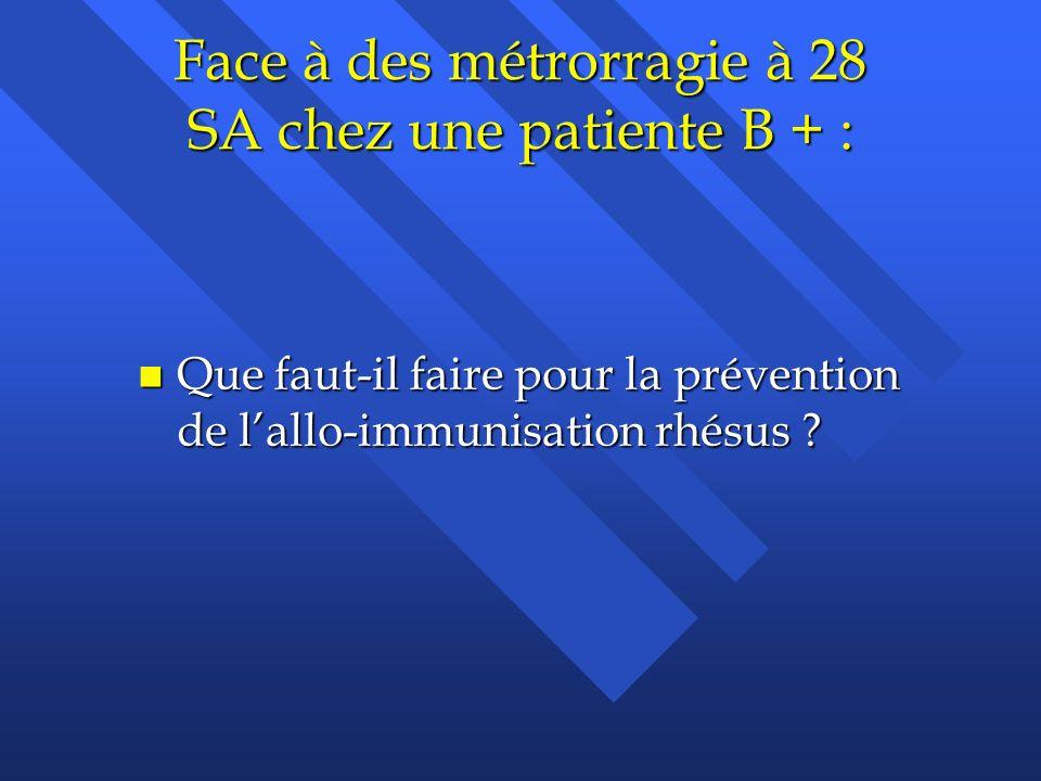 Face à des métrorragie à 28 SA chez une patiente B + : n Que faut-il faire pour la prévention de lallo-immunisation rhésus ?