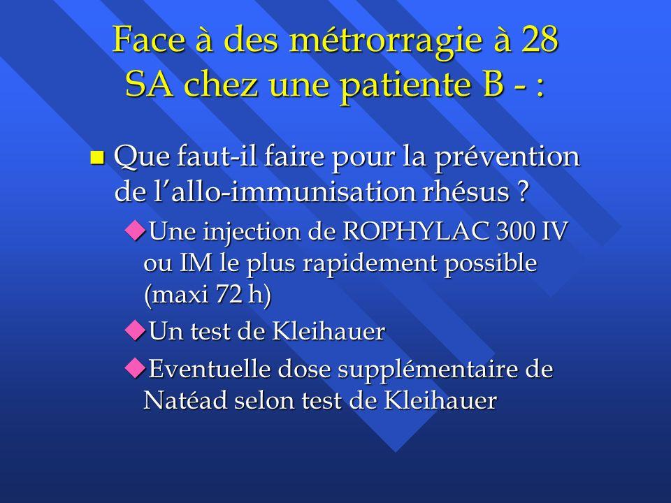 Face à des métrorragie à 28 SA chez une patiente B - : n Que faut-il faire pour la prévention de lallo-immunisation rhésus ? uUne injection de ROPHYLA