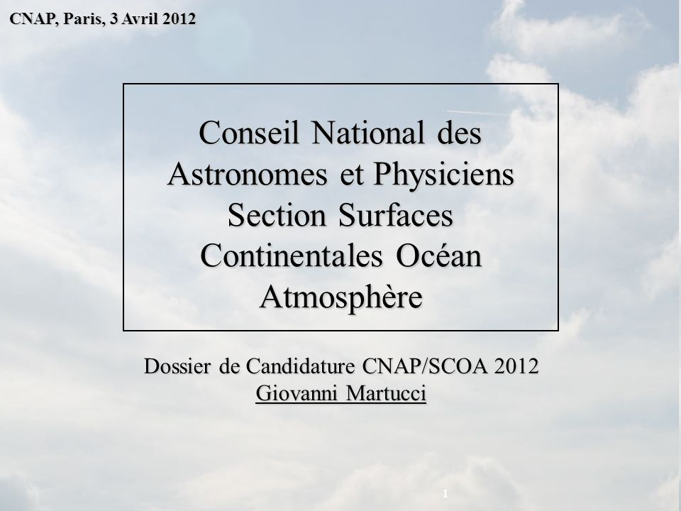 CNAP, Paris, 3 Avril 2012 Conseil National des Astronomes et Physiciens Section Surfaces Continentales Océan Atmosphère Dossier de Candidature CNAP/SCOA 2012 Giovanni Martucci 1