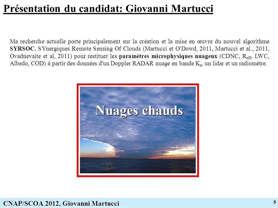 5 CNAP/SCOA 2012, Giovanni Martucci Présentation du candidat: Giovanni Martucci Nuages chauds Ma recherche actuelle porte principalement sur la création et la mise en œuvre du nouvel algorithme SYRSOC, SYnergiques Remote Sensing Of Clouds (Martucci et O Dowd, 2011, Martucci et al., 2011, Ovadnevaite et al, 2011) pour restituer les paramètres microphysiques nuageux (CDNC, R eff, LWC, Albedo, COD) à partir des données d un Doppler RADAR nuage en bande K a, un lidar et un radiomètre.