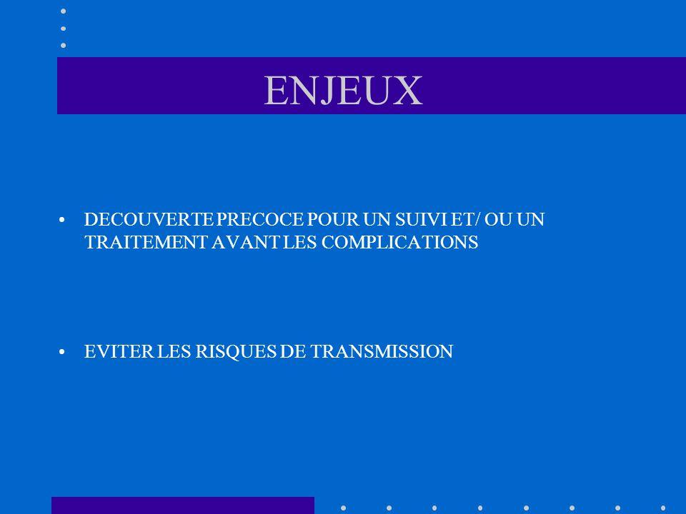 ENJEUX DECOUVERTE PRECOCE POUR UN SUIVI ET/ OU UN TRAITEMENT AVANT LES COMPLICATIONS EVITER LES RISQUES DE TRANSMISSION