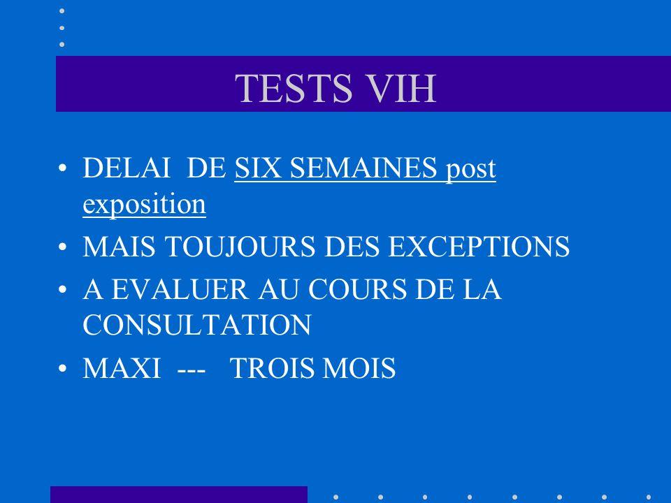 TESTS VIH DELAI DE SIX SEMAINES post exposition MAIS TOUJOURS DES EXCEPTIONS A EVALUER AU COURS DE LA CONSULTATION MAXI --- TROIS MOIS