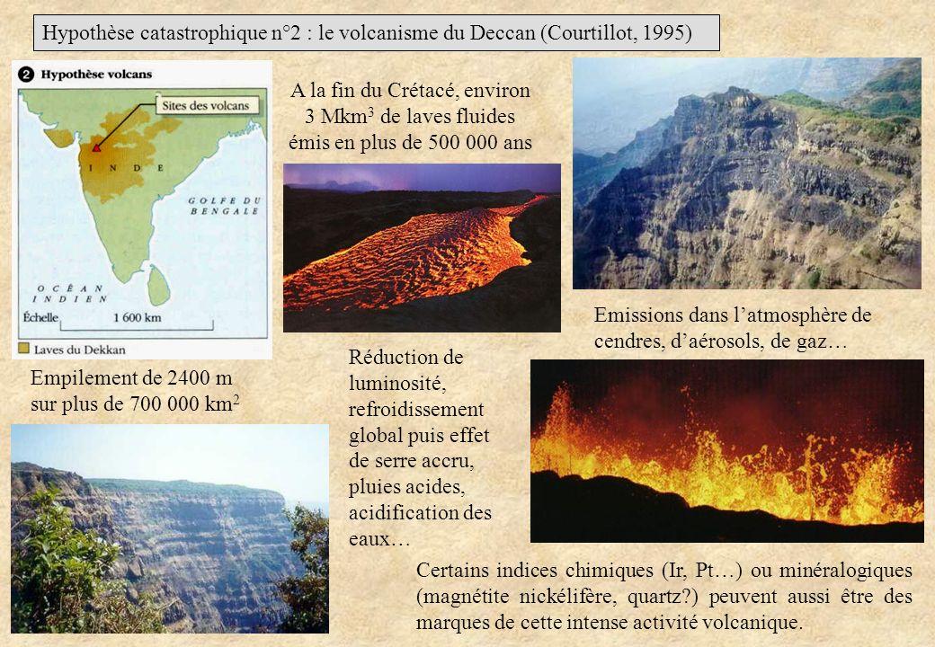 Hypothèse catastrophique n°2 : le volcanisme du Deccan (Courtillot, 1995) A la fin du Crétacé, environ 3 Mkm 3 de laves fluides émis en plus de 500 00