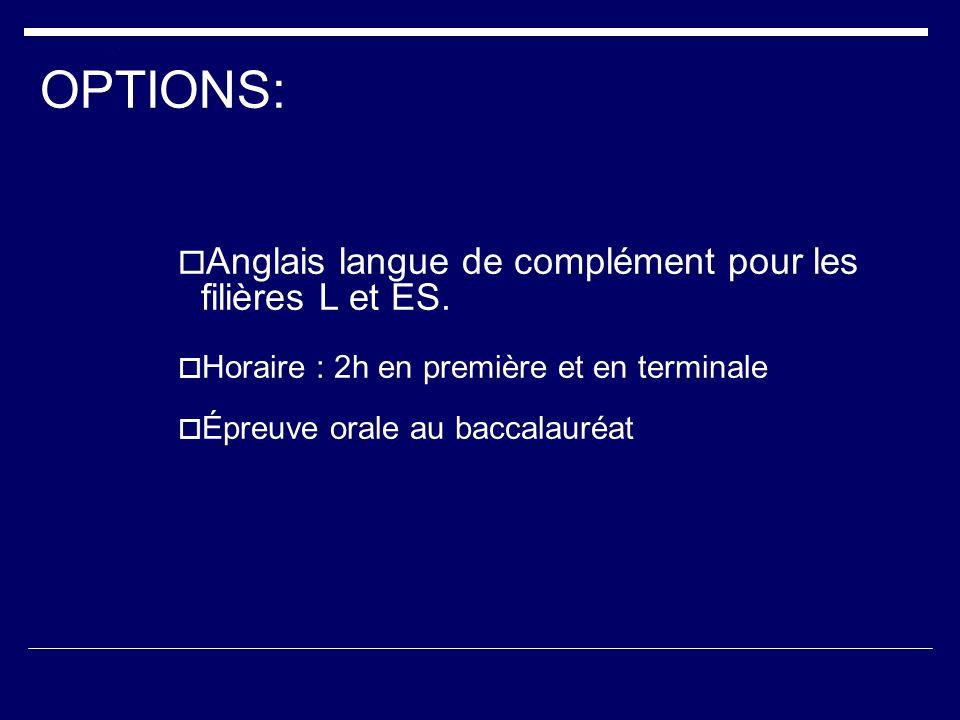OPTIONS: Anglais langue de complément pour les filières L et ES. Horaire : 2h en première et en terminale Épreuve orale au baccalauréat