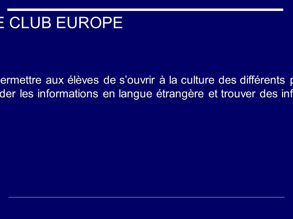 LE CLUB EUROPE Créé depuis la rentrée 2005, son objectif est de permettre aux élèves de souvrir à la culture des différents pays européens. Il dispose