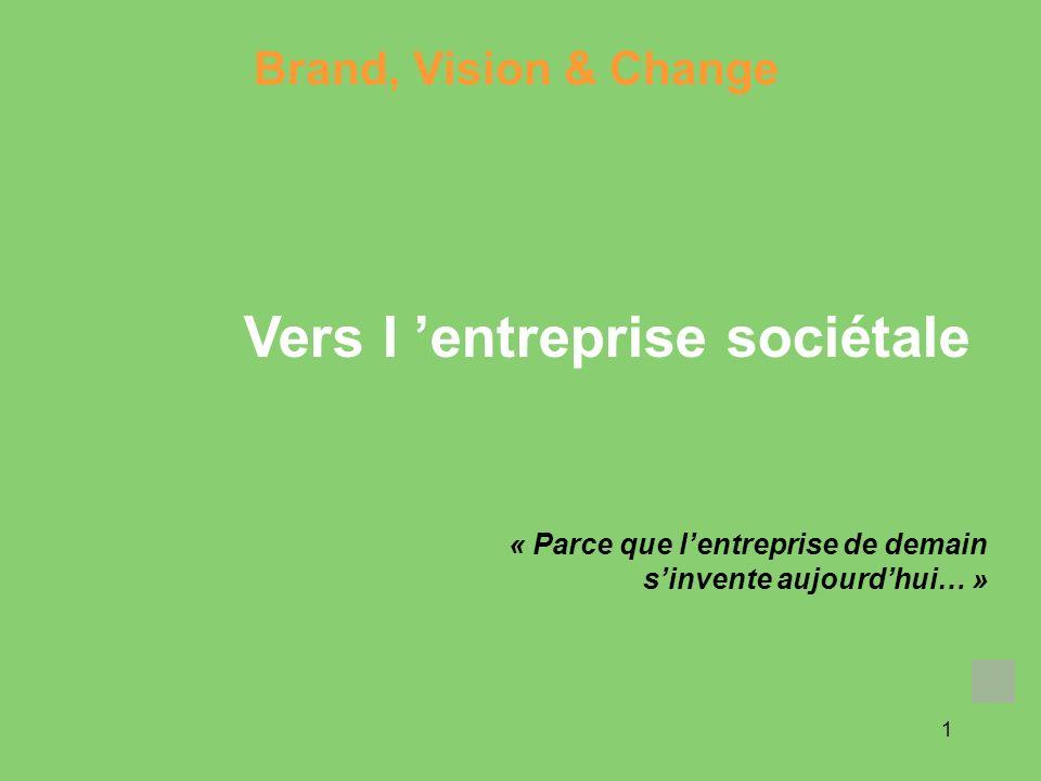 1 « Parce que lentreprise de demain sinvente aujourdhui… » Brand, Vision & Change Vers l entreprise sociétale