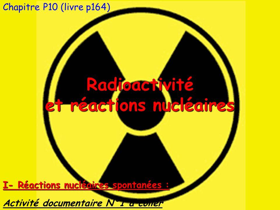 Chapitre P10 (livre p164)Radioactivité et réactions nucléaires Activité documentaire N°1 à coller I- Réactions nucléaires spontanées :