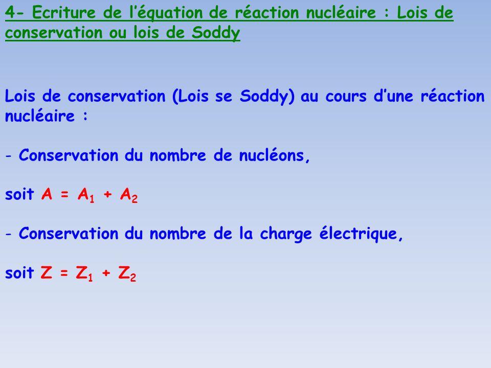 4- Ecriture de léquation de réaction nucléaire : Lois de conservation ou lois de Soddy Lois de conservation (Lois se Soddy) au cours dune réaction nuc
